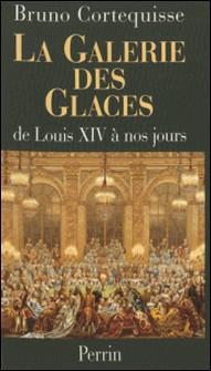 LA GALERIE DES GLACES. - De Louis XIV à nos jours-Bruno Cortequisse