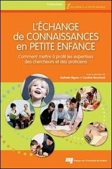L'échange de connaissances en petite enfance - Comment mettre à profit les expertises des chercheurs et des praticiens-Caroline Bouchard , Nathalie Bigras
