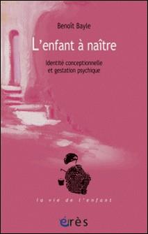 L'enfant à naître - Identité conceptionnelle et gestation psychique-Benoît Bayle