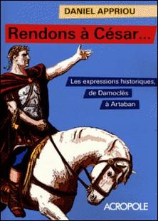 Rendons à César... - Petit dictionnaire des expressions historiques-Daniel Appriou