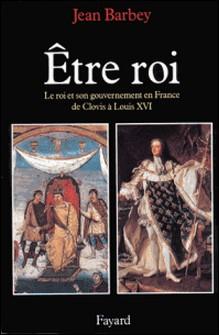 Etre roi - Le Roi et son gouvernement en France de Clovis à Louis XVI-Jean Barbey