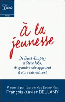A la jeunesse - De Saint-Exupéry à Steve Jobs, de grandes voix appellent à vivre intensément-François-Xavier Bellamy