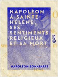 Napoléon à Sainte-Hélène, ses sentiments religieux et sa mort - 1854-Napoléon Bonaparte