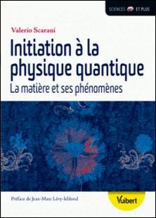 Initiation à la physique quantique - La matière et ses phénomènes-Valerio Scarani