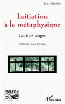 Initiation à la métaphysique - Les trois songes-Bruno Bérard