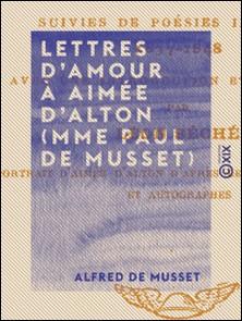 Lettres d'amour à Aimée d'Alton (Mme Paul de Musset) - Suivies de poésies-Alfred de Musset , Léon Séché