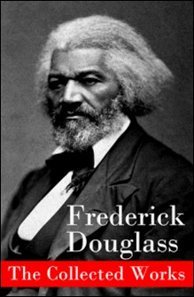 The Collected Works: A Narrative of the Life of Frederick Douglass, an American Slave + The Heroic Slave + My Bondage and My Freedom + Life and Times of Frederick Douglass + My Escape from Slavery + Self-Made Men + Speeches & Writings-Frederick Douglass