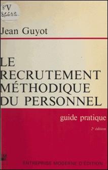 Le Recrutement méthodique du personnel - Guide pratique à l'usage des chefs d'entreprise, de leurs collaborateurs chargés du recrutement et des étudiants se destinant à la fonction personnel-Guyot