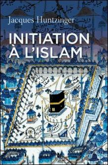 Initiation à l'islam-Jacques Huntzinger