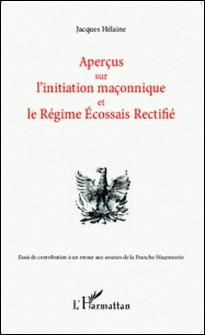 Aperçus sur l'initiation maçonnique et le régime écossais rectifié - Essai de contribution à un retour aux sources de la Franche-Maçonnerie-Jacques Hélaine