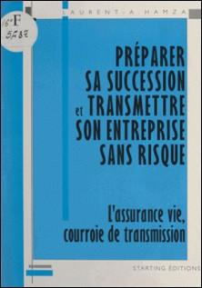 Préparer sa succession et transmettre son entreprise sans risque - L'assurance vie, courroie de transmission-Laurent-A. Hamza