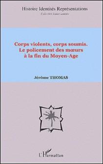 Corps violents, corps soumis - Le policement des moeurs à la fin du Moyen-Age-Jérôme Thomas