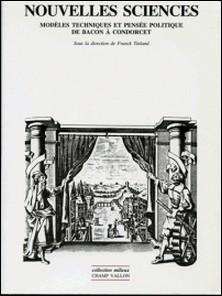 NOUVELLES SCIENCES. Modèles techniques et pensée politique de Bacon à Condorcet-Franck Tinland