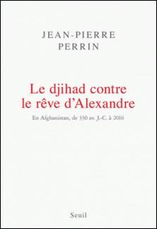 Le djihad contre le rêve d'Alexandre - En Afghanistan, de 330 avant J-C à 2016-Jean-Pierre Perrin