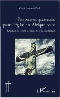 Perspectives pastorales pour l'Eglise en Afrique noire - Réponse de Dieu au mal et à la souffrance-Kokouvi Paul Zikpi