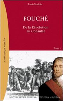 Fouché. Tome 1, De la Révolution à l'Empire 1759-1820-Louis Madelin