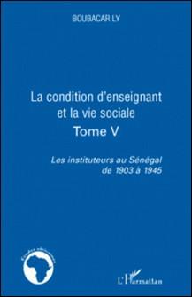 Les instituteurs au Sénégal de 1903 à 1945 - Tome 5, La condition d'enseignant et la vie sociale-Boubacar Ly