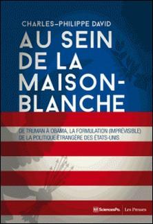 Au sein de la Maison-Blanche - De Truman à Obama : la formulation (imprévisible) de la politique étrangère des Etats-Unis-Charles-Philippe David