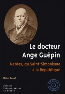 Le docteur Ange Guépin - Nantes, du Saint-Simonisme à la République-Michel Aussel