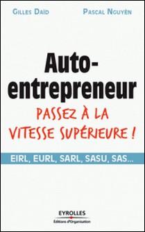 Auto-entrepreneur, passez à la vitesse supérieure ! - EIRL, EURL, SARL, SASU, SAS...-Gilles Daïd , Pascal Nguyen