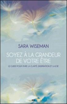 Soyez à la grandeur de votre Être - Le guide pour vivre la clarté, l'inspiration et la joie-Sara Wiseman