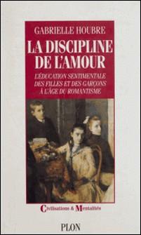 La discipline de l'amour - L'éducation sentimentale des filles et des garçons à l'âge du romantisme-Gabrielle Houbre