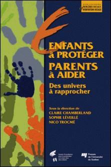 Enfants à protéger, parents à aider - Des univers à rapprocher-Claire Chamberland , Sophie Léveillé , Nico Trocmé