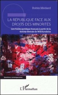 La République face aux droits des minorités - Lire l'ordre juridique français à partir de la théorie libérale de Will Kymlicka-Robin Médard