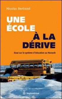 Une école à la dérive - Essai sur le système d'éducation au Nunavik-Nicolas Bertrand