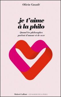 Je t'aime à la philo - Quand les philosophes parlent d'amour et de sexe-Olivia Gazalé