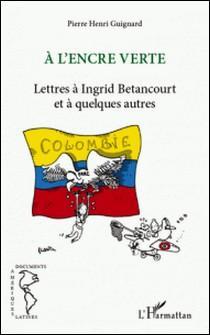 A l'encre verte - Lettres à Ingrid Betancourt et à quelques autres-Pierre Henri Guignard