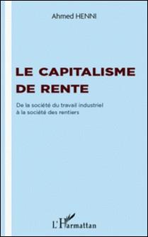 Le capitalisme de rente - De la société du travail industriel à la société des rentiers-Ahmed Henni