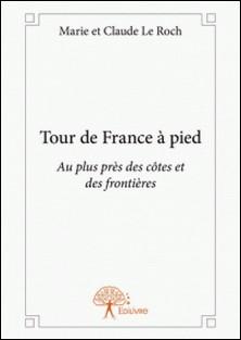 Tour de France à pied - Au plus près des côtes et des frontières-Marie Et Claude Le Roch
