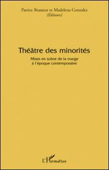 Théâtre des minorités - Mises en scène de la marge à l'époque contemporaine-Patrice Brasseur , Madelena Gonzalez