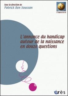 L'annonce du handicap autour de la naissance en douze questions-Patrick Ben Soussan