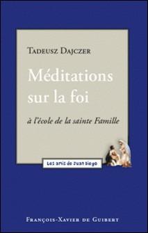 Méditations sur la foi - A l'école de la Sainte Famille-Tadeusz Dajczer