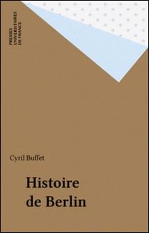 Histoire de Berlin - Des origines à nos jours-Cyril Buffet