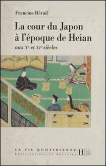 La cour du Japon à l'époque de Heian - Aux Xe et XIe siècles-Francine Hérail