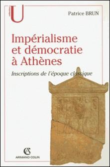 Impérialisme et démocratie à Athènes - Inscriptions de l'époque classique-Patrice Brun