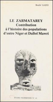 LE ZARMATAREY. Contribution à l'histoire des populations d'entre Niger et Dallol Mawri-Boubé Gado