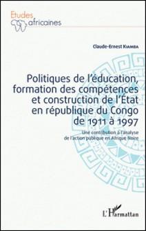 Politiques de l'éducation, formation des compétences et construction de l'Etat en république du Congo de 1911 à 1997 - Une contribution à l'analyse de l'action publique en Afrique Noire-Claude-Ernest Kiamba