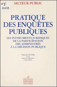 Pratique des enquêtes publiques : les instruments juridiques de la participation des administrés à la décision publique-Vincent Le Coq