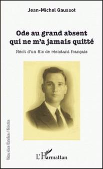 Ode au grand absent qui ne m'a jamais quitté - Récit d'un fils de résistant français-Jean-Michel Gaussot