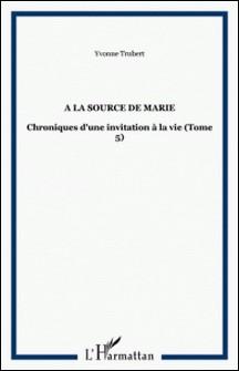 A la source de Marie - Chroniques d'une invitation à la vie Tome 5-Yvonne Trubert