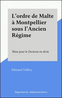 L'ordre de Malte à Montpellier sous l'Ancien Régime - Thèse pour le Doctorat en droit.-Édouard Tuffery