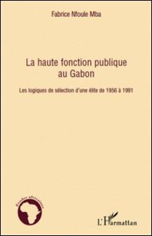 La haute fonction publique au Gabon - Les logiques de sélection d'une élite de 1956 à 1991-Fabrice Nfoule Mba
