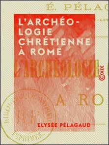 L'Archéologie chrétienne à Rome - Une visite aux catacombes-Élysée Pelagaud