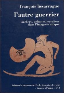 L'AUTRE GUERRIER. Archers, peltastes, cavaliers dans l'imagerie attique-François Lissarrague