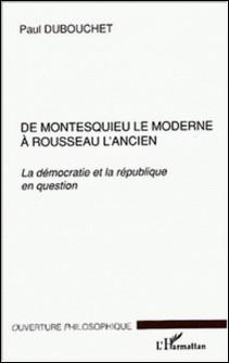 De Montesquieu le moderne à Rousseau l'ancien. - La démocratie et la république en question-Paul Dubouchet