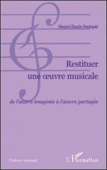 Restituer une oeuvre musicale - De l'oeuvre imaginée à l'oeuvre partagée-Henri-Claude Fantapié